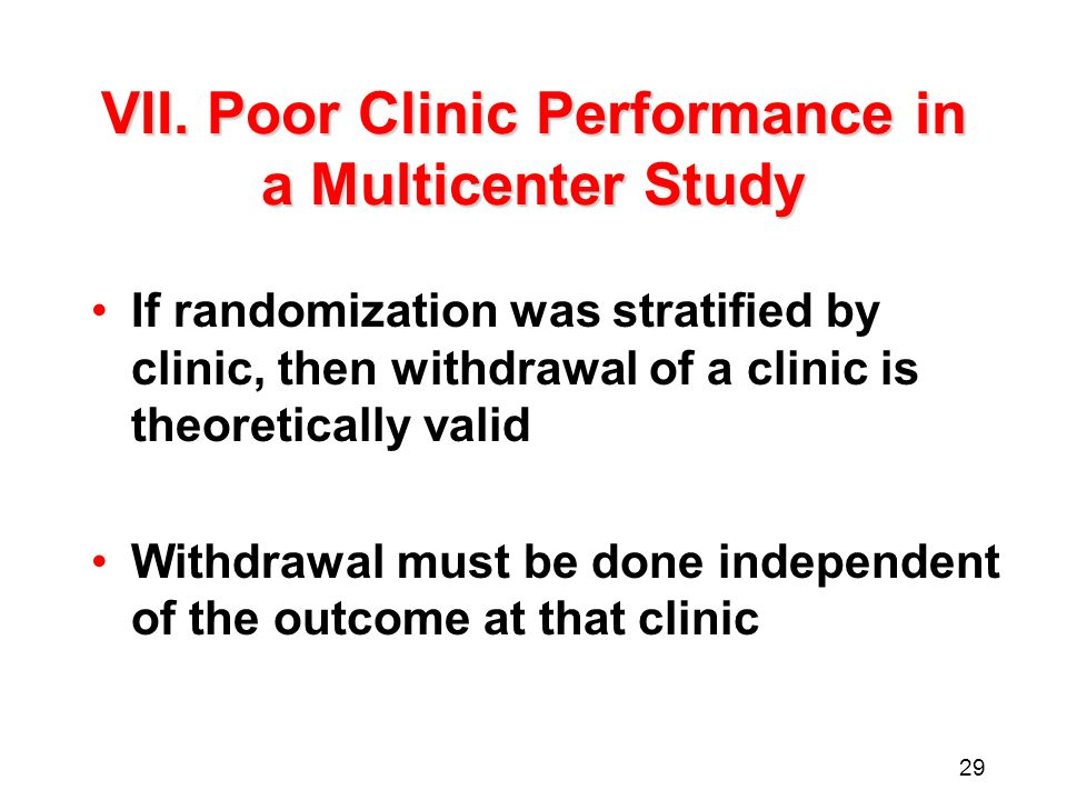 29 VII. Poor Clinic Performance in a Multicenter Study If randomization was stratified by clinic, then withdrawal of a clinic is theoretically valid W