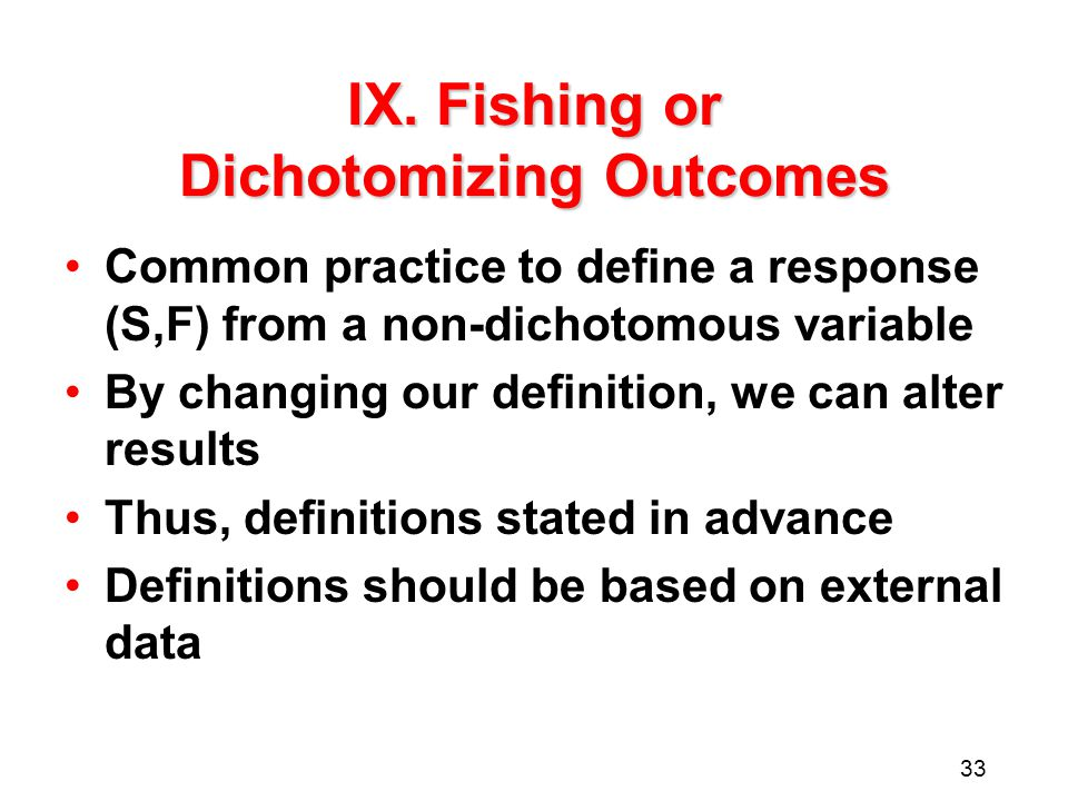 33 IX. Fishing or Dichotomizing Outcomes Common practice to define a response (S,F) from a non-dichotomous variable By changing our definition, we can