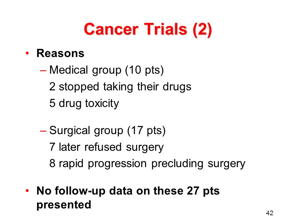 42 Cancer Trials (2) Reasons –Medical group (10 pts) 2 stopped taking their drugs 5 drug toxicity –Surgical group (17 pts) 7 later refused surgery 8 rapid progression precluding surgery No follow-up data on these 27 pts presented