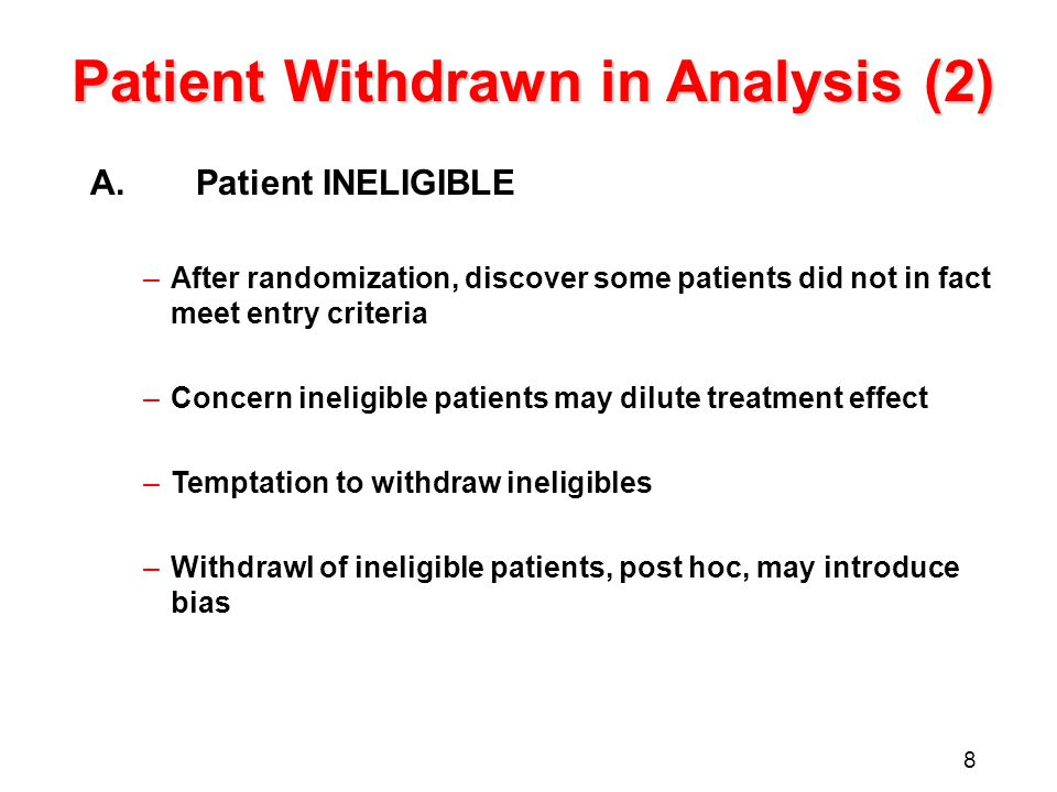 8 Patient Withdrawn in Analysis (2) A.Patient INELIGIBLE –After randomization, discover some patients did not in fact meet entry criteria –Concern ineligible patients may dilute treatment effect –Temptation to withdraw ineligibles –Withdrawl of ineligible patients, post hoc, may introduce bias