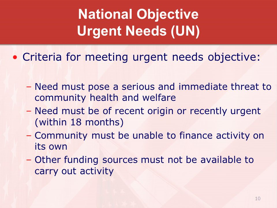 10 National Objective Urgent Needs (UN) Criteria for meeting urgent needs objective: –Need must pose a serious and immediate threat to community health and welfare –Need must be of recent origin or recently urgent (within 18 months) –Community must be unable to finance activity on its own –Other funding sources must not be available to carry out activity
