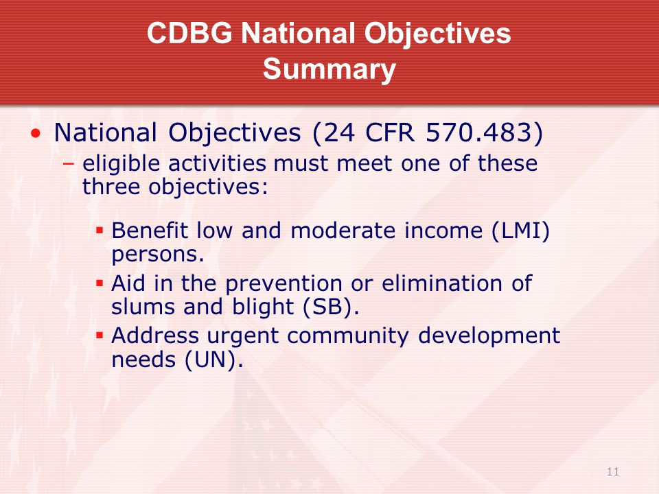 11 CDBG National Objectives Summary National Objectives (24 CFR 570.483) –eligible activities must meet one of these three objectives:  Benefit low and moderate income (LMI) persons.