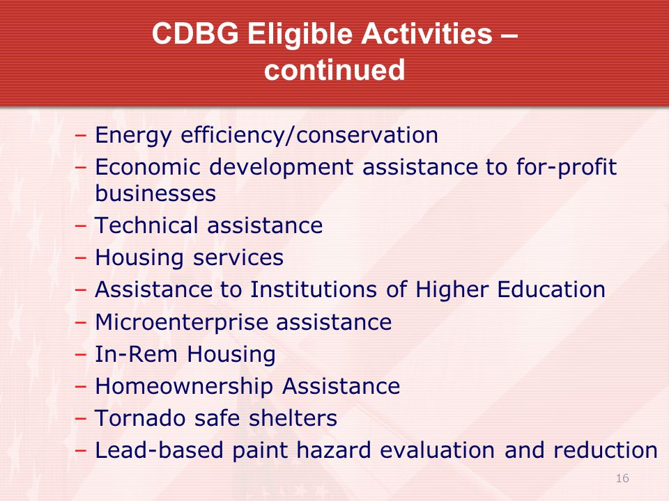 16 CDBG Eligible Activities – continued –Energy efficiency/conservation –Economic development assistance to for-profit businesses –Technical assistance –Housing services –Assistance to Institutions of Higher Education –Microenterprise assistance –In-Rem Housing –Homeownership Assistance –Tornado safe shelters –Lead-based paint hazard evaluation and reduction