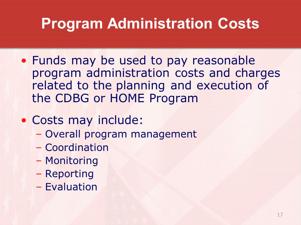 17 Program Administration Costs Funds may be used to pay reasonable program administration costs and charges related to the planning and execution of the CDBG or HOME Program Costs may include: –Overall program management –Coordination –Monitoring –Reporting –Evaluation
