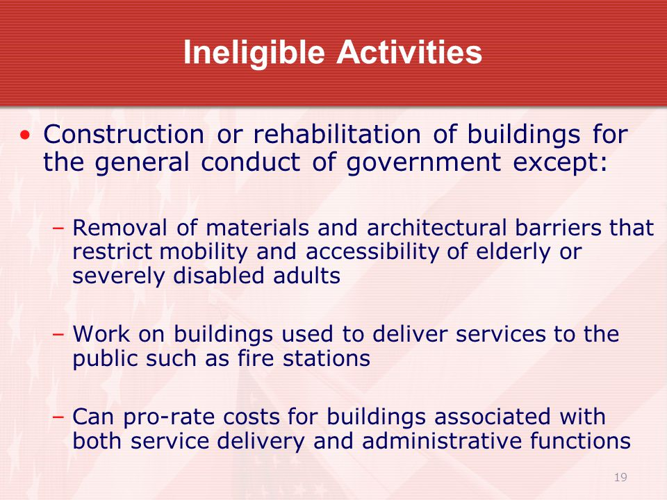 19 Ineligible Activities Construction or rehabilitation of buildings for the general conduct of government except: –Removal of materials and architectural barriers that restrict mobility and accessibility of elderly or severely disabled adults –Work on buildings used to deliver services to the public such as fire stations –Can pro-rate costs for buildings associated with both service delivery and administrative functions