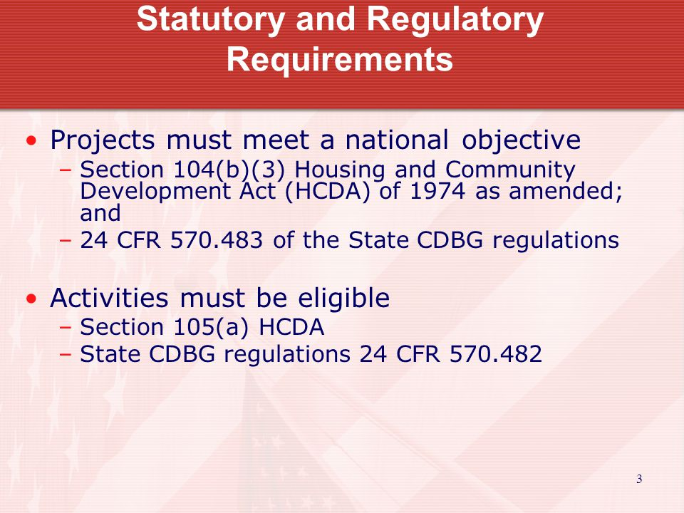 3 Statutory and Regulatory Requirements Projects must meet a national objective –Section 104(b)(3) Housing and Community Development Act (HCDA) of 1974 as amended; and –24 CFR 570.483 of the State CDBG regulations Activities must be eligible –Section 105(a) HCDA –State CDBG regulations 24 CFR 570.482