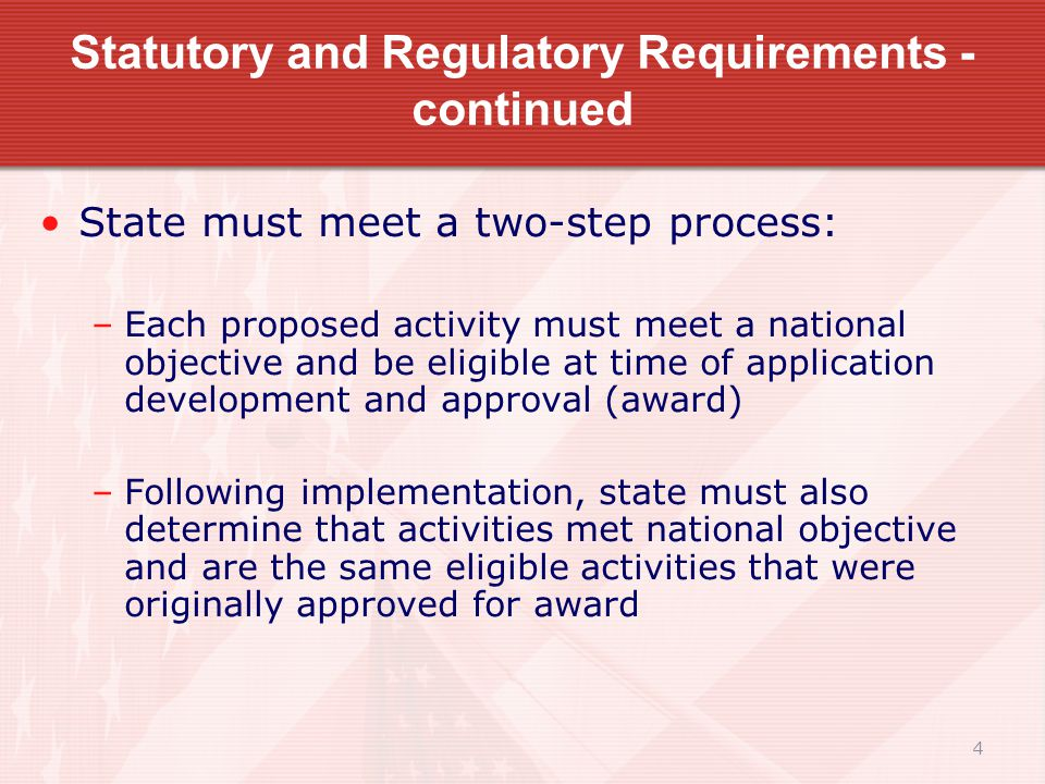 4 Statutory and Regulatory Requirements - continued State must meet a two-step process: –Each proposed activity must meet a national objective and be eligible at time of application development and approval (award) –Following implementation, state must also determine that activities met national objective and are the same eligible activities that were originally approved for award