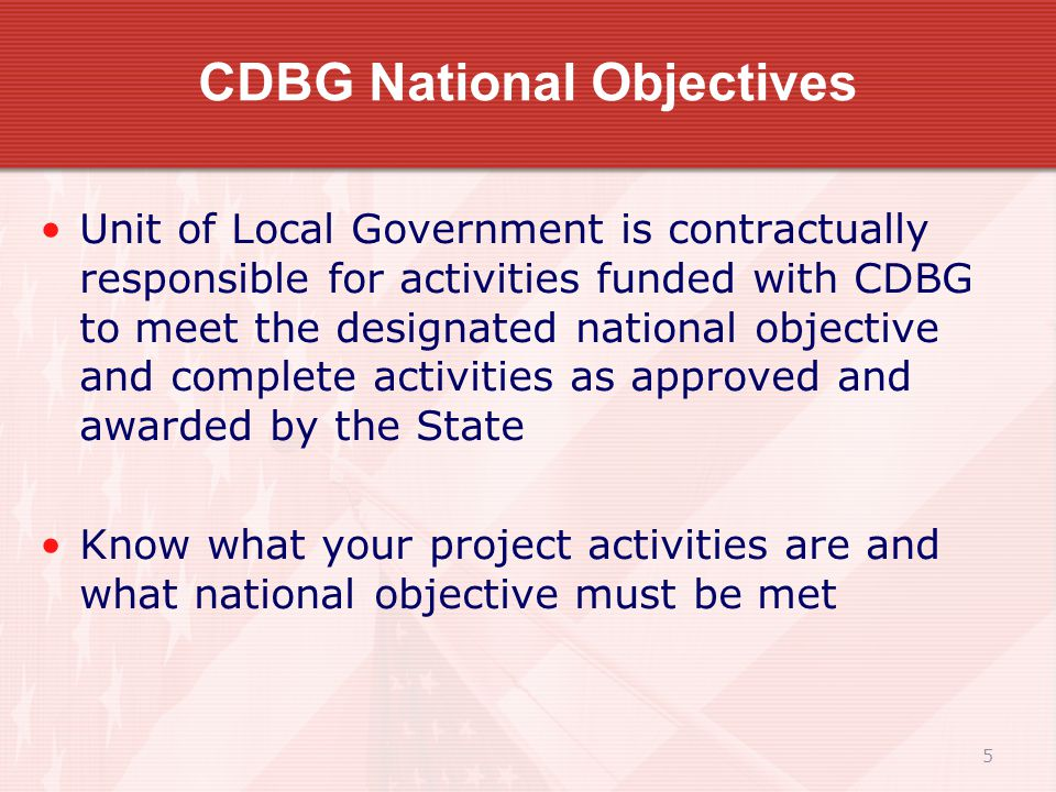 5 CDBG National Objectives Unit of Local Government is contractually responsible for activities funded with CDBG to meet the designated national objective and complete activities as approved and awarded by the State Know what your project activities are and what national objective must be met