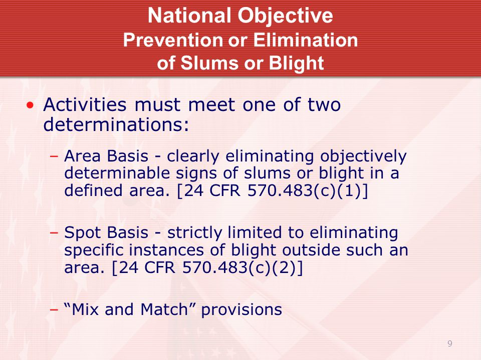 9 National Objective Prevention or Elimination of Slums or Blight Activities must meet one of two determinations: –Area Basis - clearly eliminating objectively determinable signs of slums or blight in a defined area.