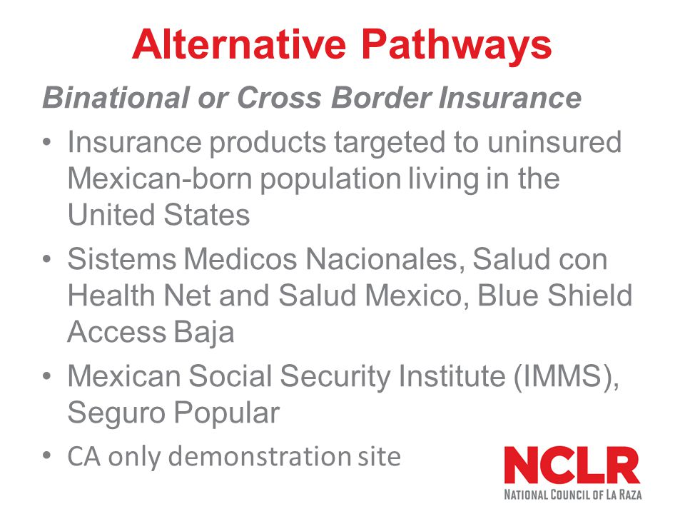 Alternative Pathways Binational or Cross Border Insurance Insurance products targeted to uninsured Mexican-born population living in the United States Sistems Medicos Nacionales, Salud con Health Net and Salud Mexico, Blue Shield Access Baja Mexican Social Security Institute (IMMS), Seguro Popular CA only demonstration site