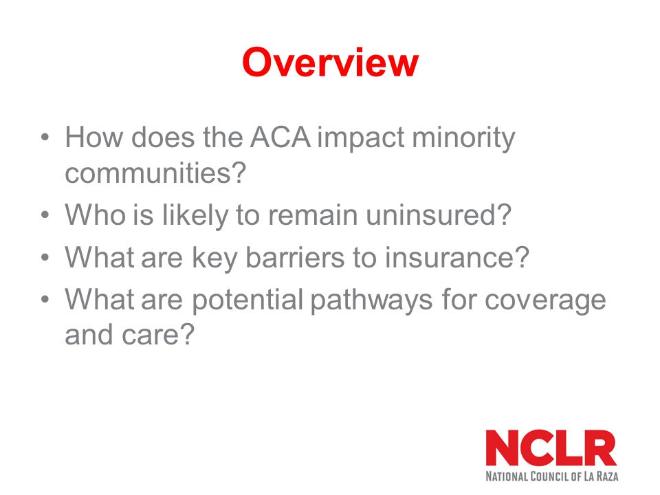Impact on Minority Communities Projected to increase health insurance to 32 million individuals 6.8 million African-Americans eligible for Marketplace coverage 10.2 million Latinos eligible for Marketplace coverage Investments in prevention to address chronic disease