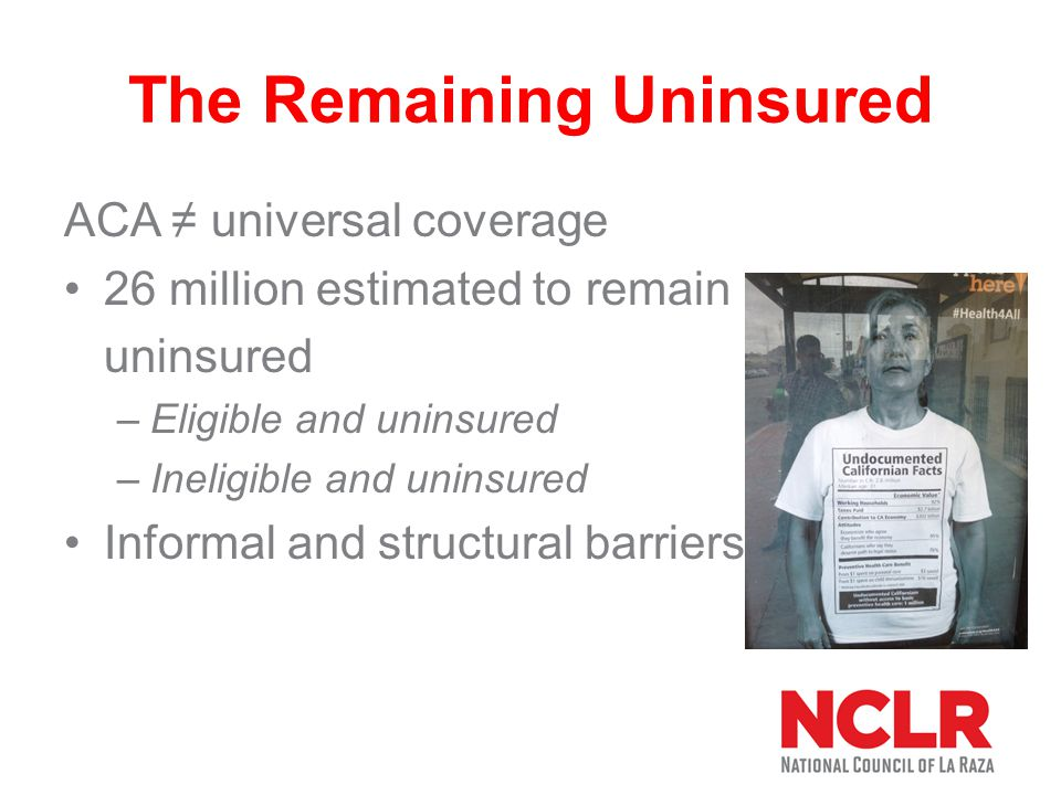 The Remaining Uninsured ACA ≠ universal coverage 26 million estimated to remain uninsured –Eligible and uninsured –Ineligible and uninsured Informal and structural barriers