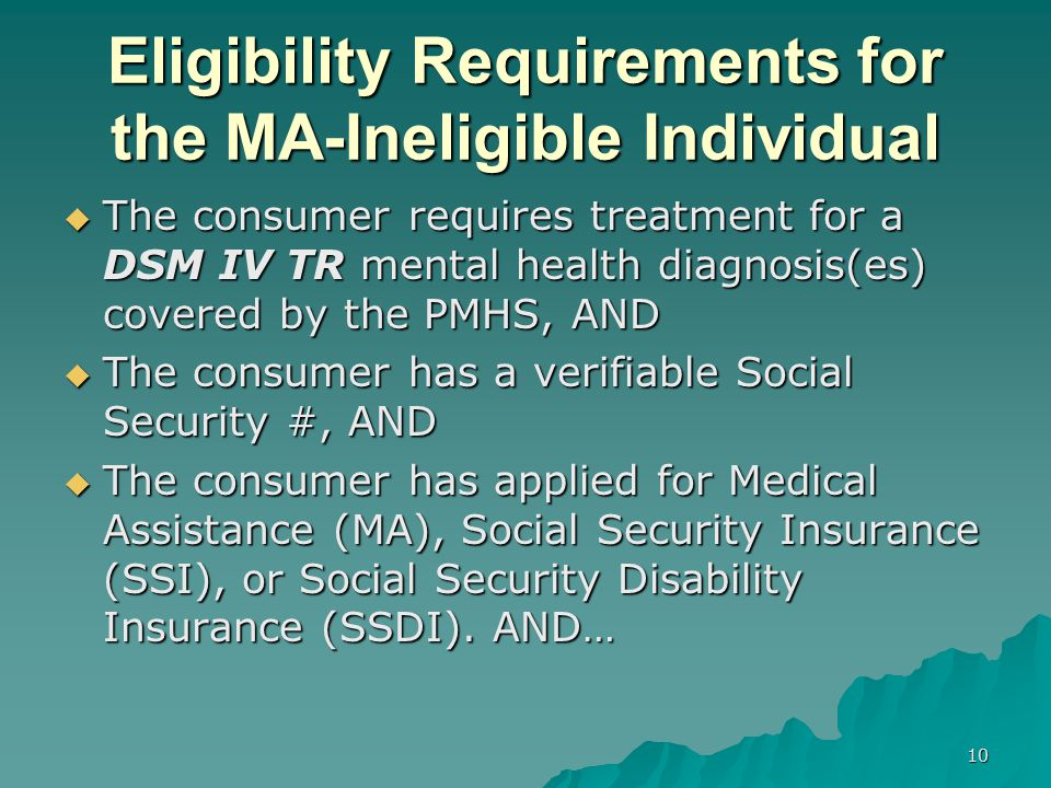 Eligibility Requirements for the MA-Ineligible Individual  The consumer requires treatment for a DSM IV TR mental health diagnosis(es) covered by the