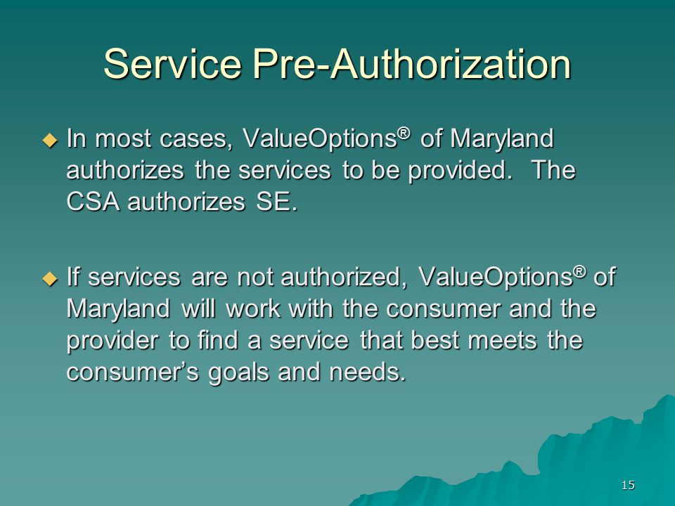 Service Pre-Authorization  In most cases, ValueOptions ® of Maryland authorizes the services to be provided. The CSA authorizes SE.  If services are