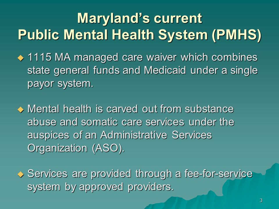 Maryland's PMHS: Roles and Responsibilities  Mental Hygiene Administration (MHA) is the state mental health authority responsible for the design and delivery of public mental health services.