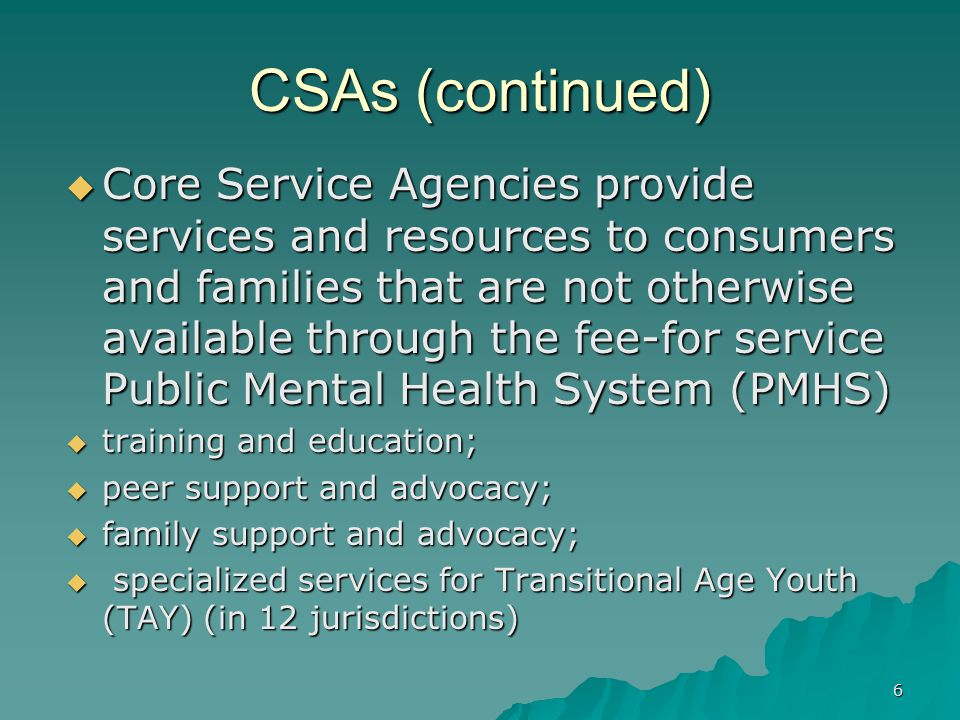 CSAs (continued)  Core Service Agencies provide services and resources to consumers and families that are not otherwise available through the fee-for