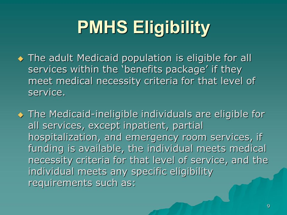 PMHS Eligibility  The adult Medicaid population is eligible for all services within the 'benefits package' if they meet medical necessity criteria fo