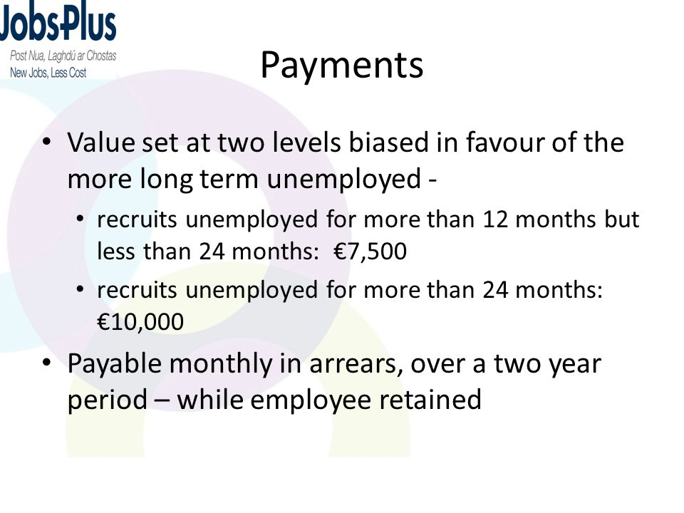 Payments Value set at two levels biased in favour of the more long term unemployed - recruits unemployed for more than 12 months but less than 24 mont