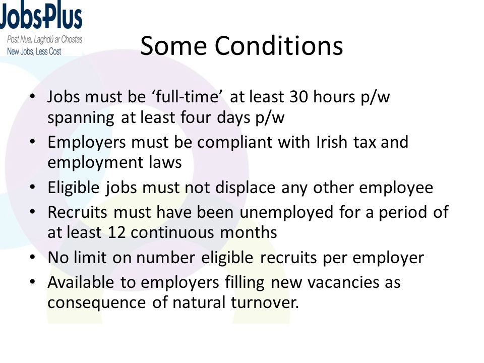Some Conditions Jobs must be 'full-time' at least 30 hours p/w spanning at least four days p/w Employers must be compliant with Irish tax and employme