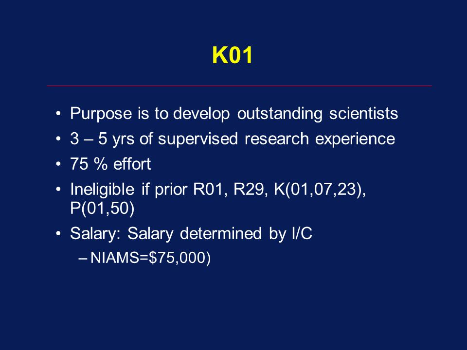 K01 Purpose is to develop outstanding scientists 3 – 5 yrs of supervised research experience 75 % effort Ineligible if prior R01, R29, K(01,07,23), P(