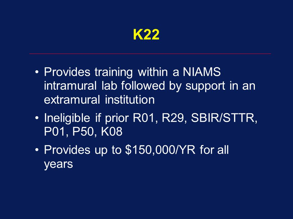 K22 Provides training within a NIAMS intramural lab followed by support in an extramural institution Ineligible if prior R01, R29, SBIR/STTR, P01, P50
