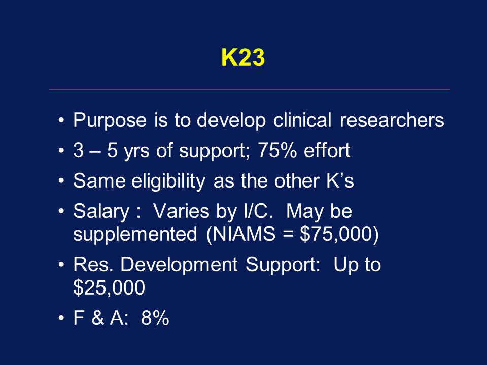 K23 Purpose is to develop clinical researchers 3 – 5 yrs of support; 75% effort Same eligibility as the other K's Salary : Varies by I/C. May be suppl