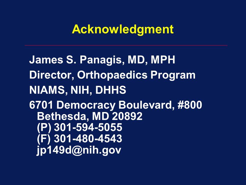 Acknowledgment James S. Panagis, MD, MPH Director, Orthopaedics Program NIAMS, NIH, DHHS 6701 Democracy Boulevard, #800 Bethesda, MD 20892 (P)301-594-
