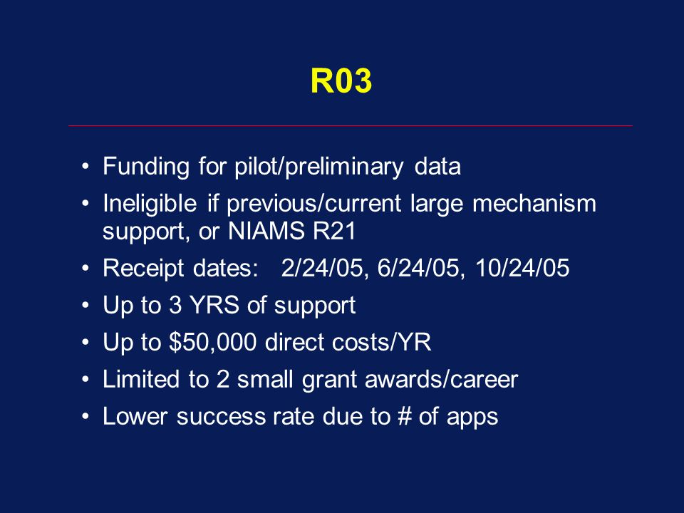 R03 Funding for pilot/preliminary data Ineligible if previous/current large mechanism support, or NIAMS R21 Receipt dates: 2/24/05, 6/24/05, 10/24/05 Up to 3 YRS of support Up to $50,000 direct costs/YR Limited to 2 small grant awards/career Lower success rate due to # of apps