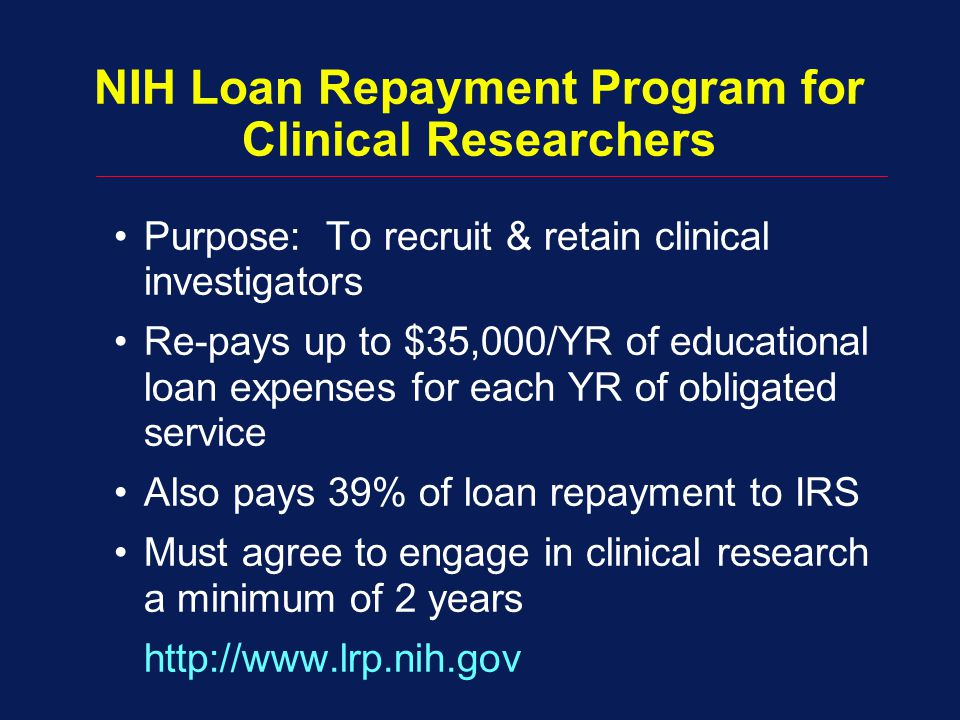 NIH Loan Repayment Program for Clinical Researchers Purpose: To recruit & retain clinical investigators Re-pays up to $35,000/YR of educational loan e