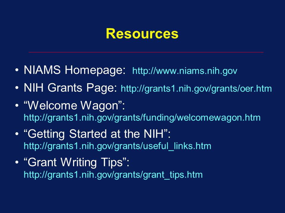 Resources NIAMS Homepage: http://www.niams.nih.gov NIH Grants Page: http://grants1.nih.gov/grants/oer.htm Welcome Wagon : http://grants1.nih.gov/grants/funding/welcomewagon.htm Getting Started at the NIH : http://grants1.nih.gov/grants/useful_links.htm Grant Writing Tips : http://grants1.nih.gov/grants/grant_tips.htm