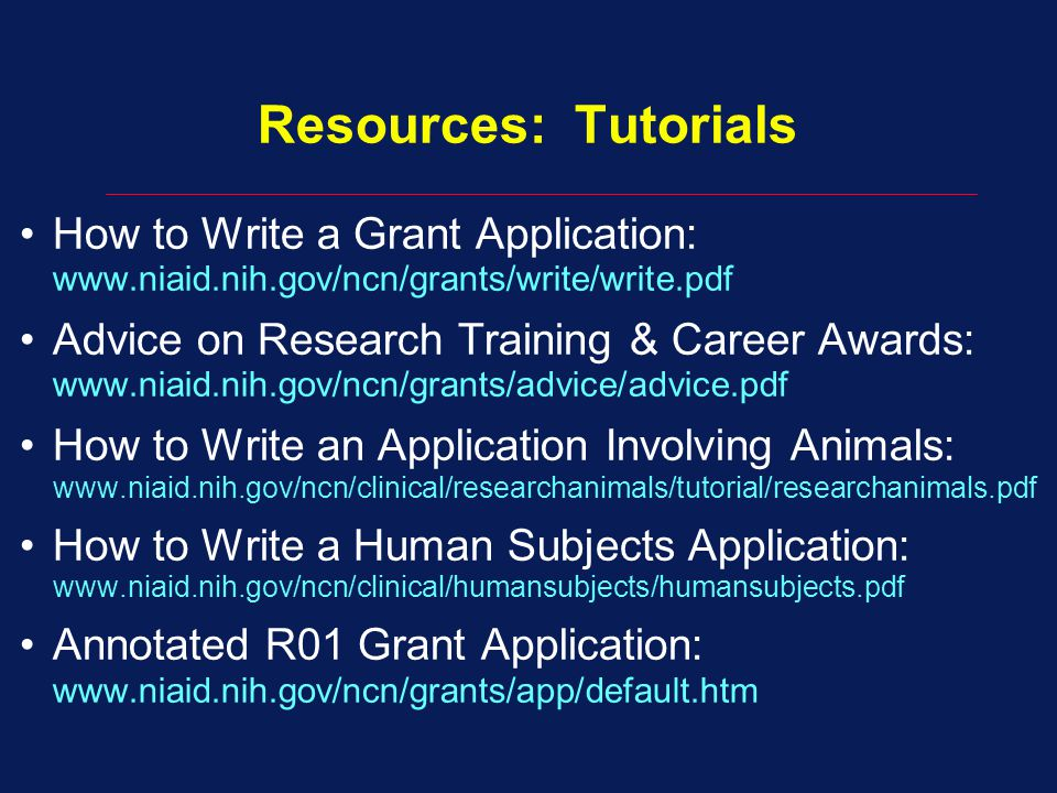 Resources: Tutorials How to Write a Grant Application: www.niaid.nih.gov/ncn/grants/write/write.pdf Advice on Research Training & Career Awards: www.niaid.nih.gov/ncn/grants/advice/advice.pdf How to Write an Application Involving Animals: www.niaid.nih.gov/ncn/clinical/researchanimals/tutorial/researchanimals.pdf How to Write a Human Subjects Application: www.niaid.nih.gov/ncn/clinical/humansubjects/humansubjects.pdf Annotated R01 Grant Application: www.niaid.nih.gov/ncn/grants/app/default.htm