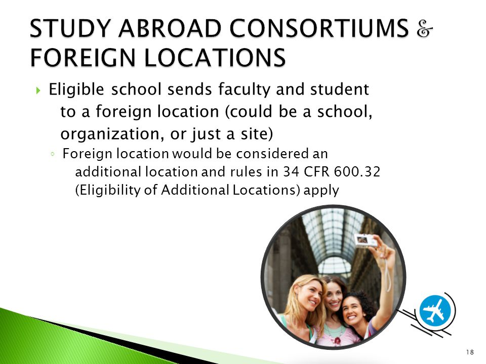  Eligible school sends faculty and student to a foreign location (could be a school, organization, or just a site) ◦ Foreign location would be considered an additional location and rules in 34 CFR 600.32 (Eligibility of Additional Locations) apply 18