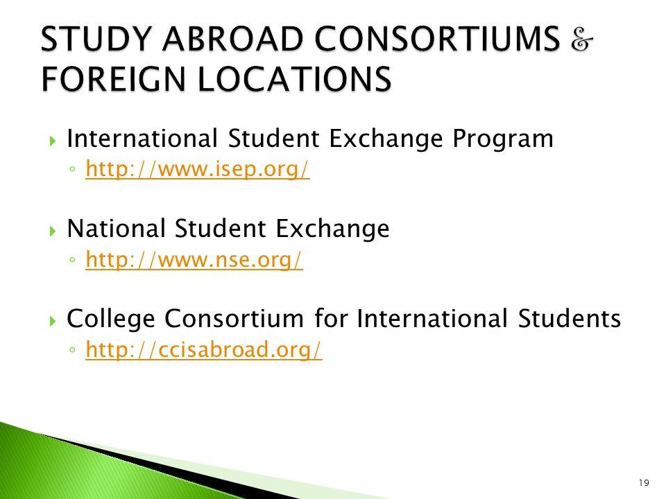 International Student Exchange Program ◦ http://www.isep.org/ http://www.isep.org/  National Student Exchange ◦ http://www.nse.org/ http://www.nse.org/  College Consortium for International Students ◦ http://ccisabroad.org/ http://ccisabroad.org/ 19
