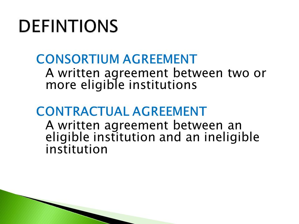 CONSORTIUM AGREEMENT A written agreement between two or more eligible institutions CONTRACTUAL AGREEMENT A written agreement between an eligible institution and an ineligible institution