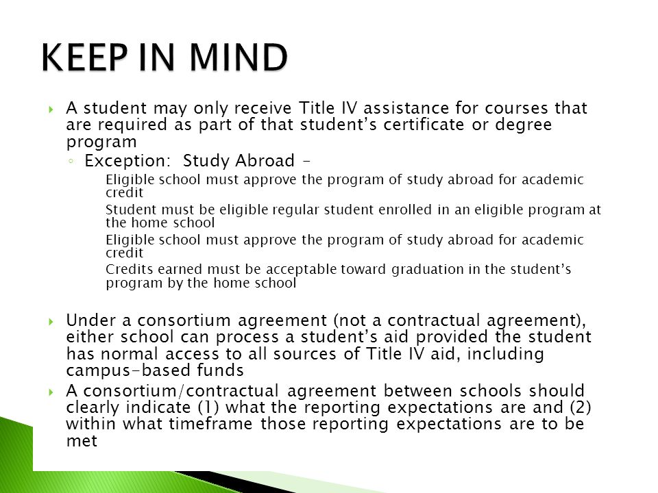  A student may only receive Title IV assistance for courses that are required as part of that student's certificate or degree program ◦ Exception: Study Abroad – Eligible school must approve the program of study abroad for academic credit Student must be eligible regular student enrolled in an eligible program at the home school Eligible school must approve the program of study abroad for academic credit Credits earned must be acceptable toward graduation in the student's program by the home school  Under a consortium agreement (not a contractual agreement), either school can process a student's aid provided the student has normal access to all sources of Title IV aid, including campus-based funds  A consortium/contractual agreement between schools should clearly indicate (1) what the reporting expectations are and (2) within what timeframe those reporting expectations are to be met