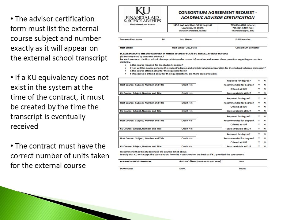The advisor certification form must list the external course subject and number exactly as it will appear on the external school transcript If a KU equivalency does not exist in the system at the time of the contract, it must be created by the time the transcript is eventually received The contract must have the correct number of units taken for the external course