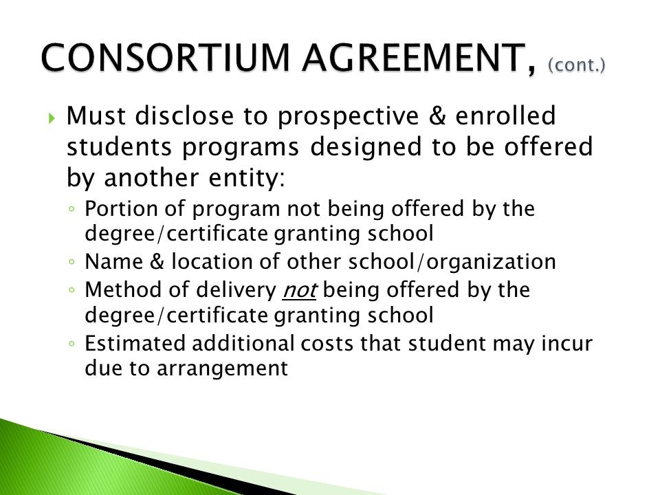  Must disclose to prospective & enrolled students programs designed to be offered by another entity: ◦ Portion of program not being offered by the degree/certificate granting school ◦ Name & location of other school/organization ◦ Method of delivery not being offered by the degree/certificate granting school ◦ Estimated additional costs that student may incur due to arrangement