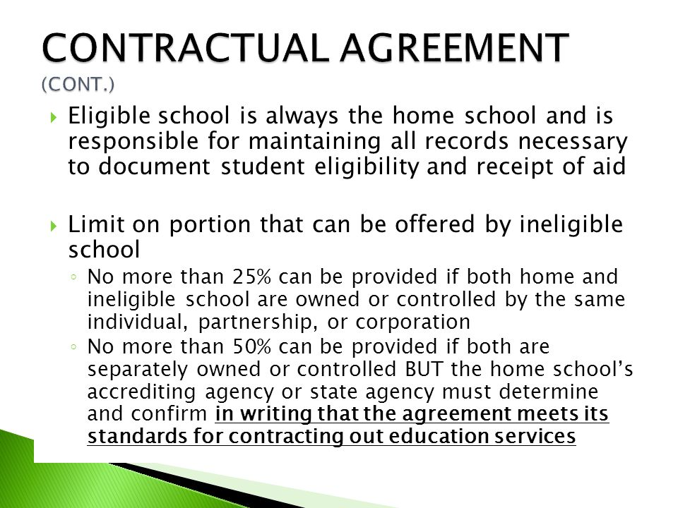  Eligible school is always the home school and is responsible for maintaining all records necessary to document student eligibility and receipt of aid  Limit on portion that can be offered by ineligible school ◦ No more than 25% can be provided if both home and ineligible school are owned or controlled by the same individual, partnership, or corporation ◦ No more than 50% can be provided if both are separately owned or controlled BUT the home school's accrediting agency or state agency must determine and confirm in writing that the agreement meets its standards for contracting out education services