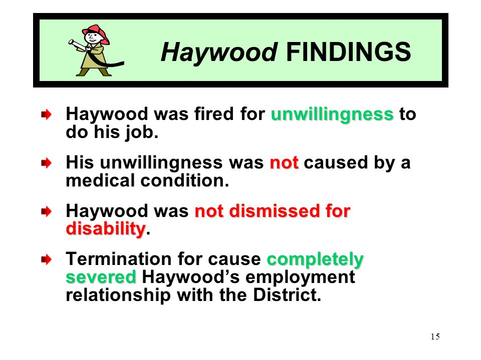 15 Haywood FINDINGS unwillingness Haywood was fired for unwillingness to do his job. not His unwillingness was not caused by a medical condition. not