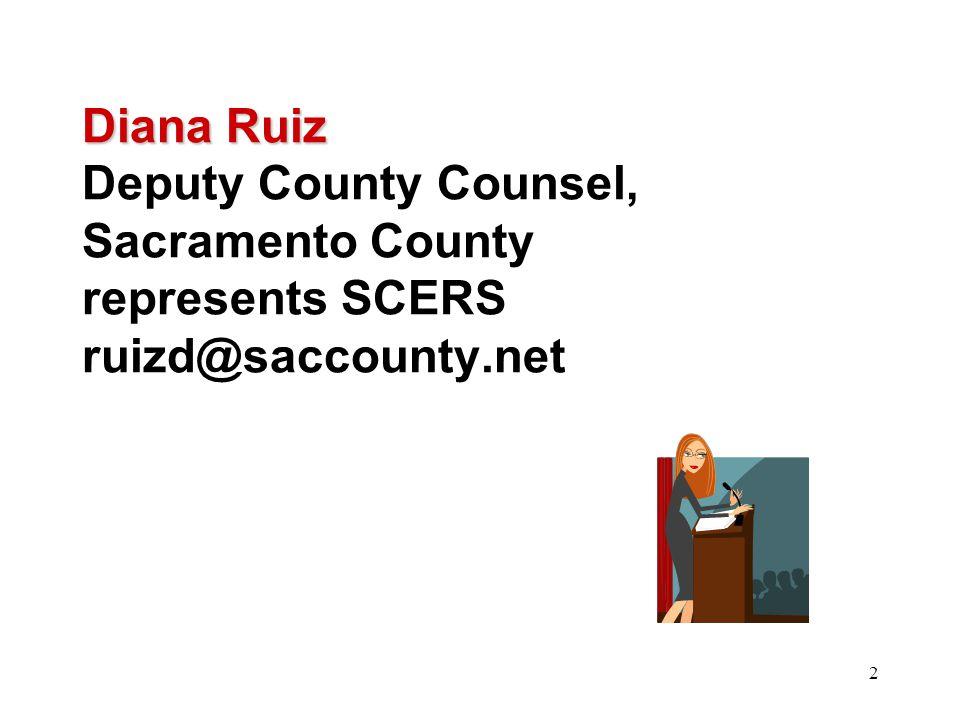 2 Diana Ruiz Diana Ruiz Deputy County Counsel, Sacramento County represents SCERS ruizd@saccounty.net