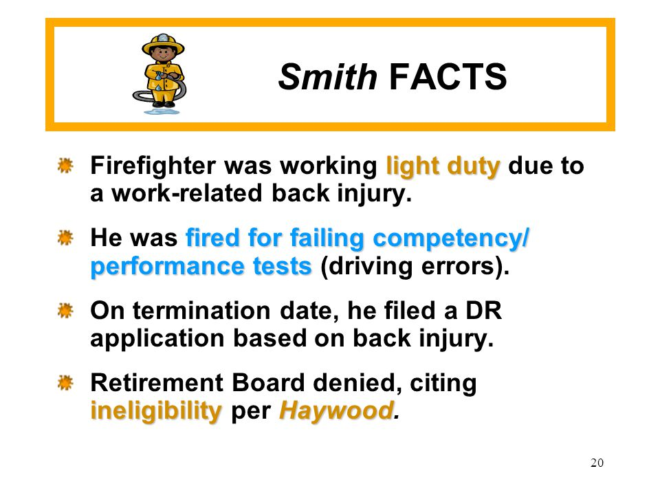 20 Smith FACTS light duty Firefighter was working light duty due to a work-related back injury. fired for failing competency/ performance tests He was