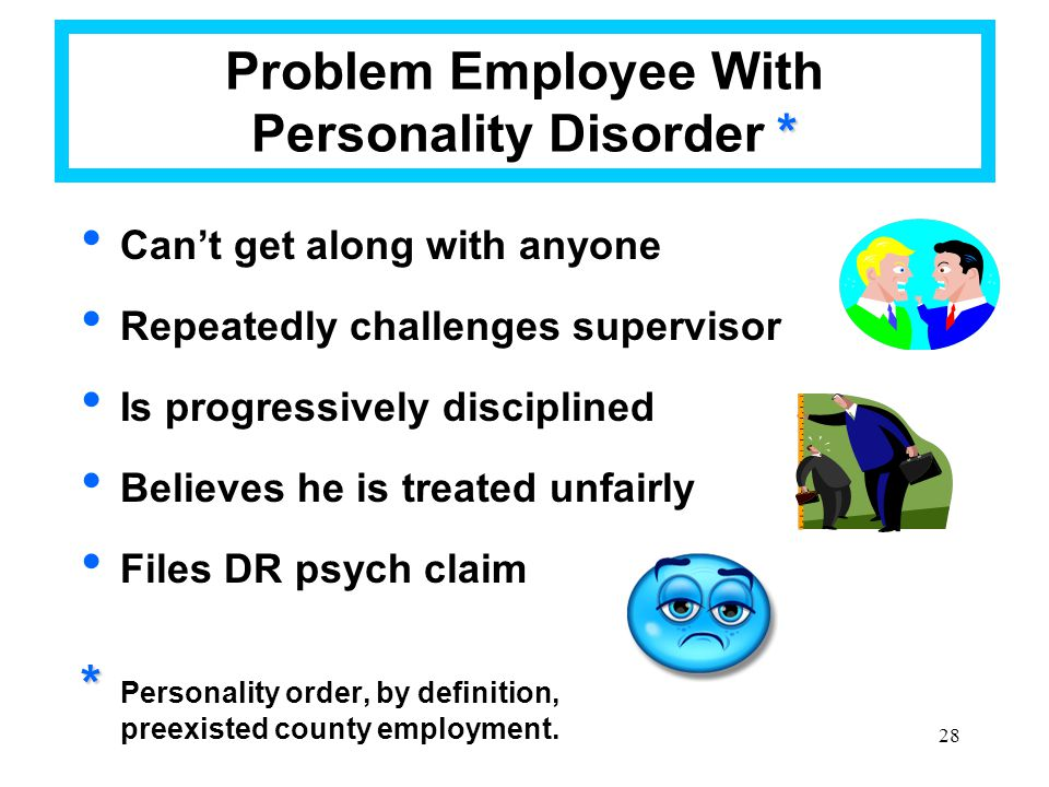 28 * Problem Employee With Personality Disorder * Can't get along with anyone Repeatedly challenges supervisor Is progressively disciplined Believes h