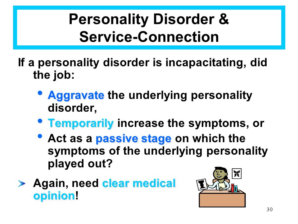 30 Personality Disorder & Service-Connection If a personality disorder is incapacitating, did the job: Aggravate Aggravate the underlying personality