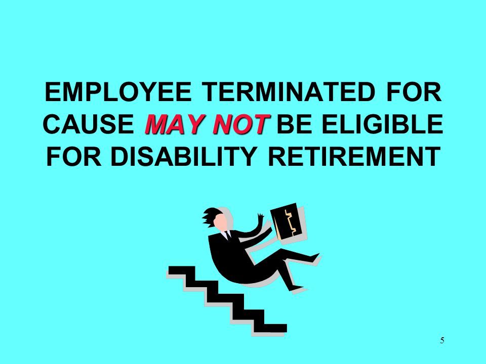 5 MAY NOT EMPLOYEE TERMINATED FOR CAUSE MAY NOT BE ELIGIBLE FOR DISABILITY RETIREMENT