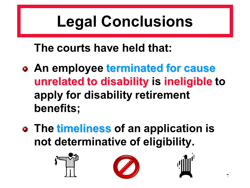 7 Legal Conclusions The courts have held that: terminated for cause unrelated to disabilityineligible An employee terminated for cause unrelated to di