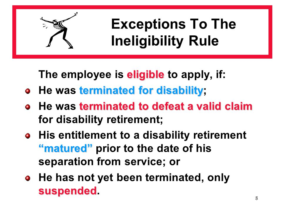 8 Exceptions To The Ineligibility Rule eligible The employee is eligible to apply, if: terminated for disability He was terminated for disability; ter