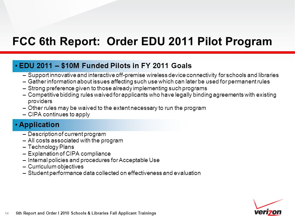 14 FCC 6th Report: Order EDU 2011 Pilot Program EDU 2011 – $10M Funded Pilots in FY 2011 Goals –Support innovative and interactive off-premise wireles
