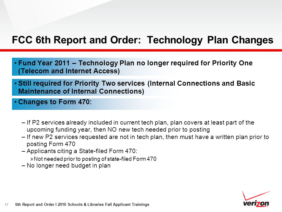 17 FCC 6th Report and Order: Technology Plan Changes Fund Year 2011 – Technology Plan no longer required for Priority One (Telecom and Internet Access