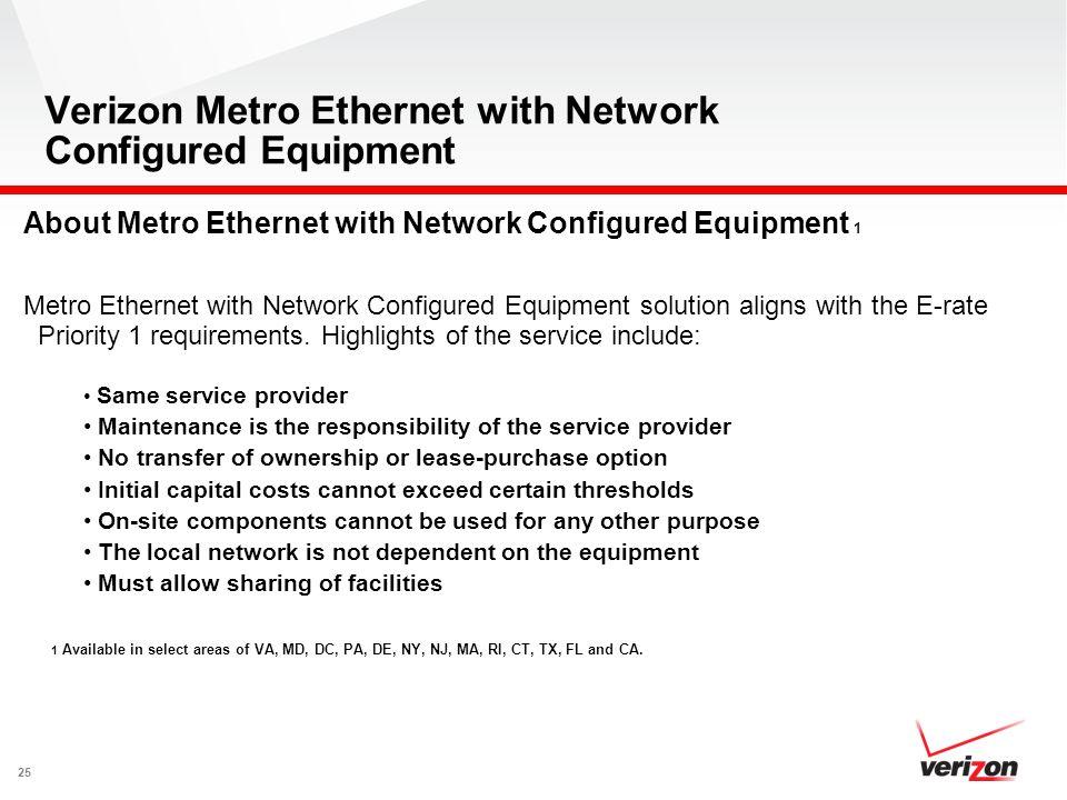 25 Verizon Metro Ethernet with Network Configured Equipment About Metro Ethernet with Network Configured Equipment 1 Metro Ethernet with Network Configured Equipment solution aligns with the E-rate Priority 1 requirements.