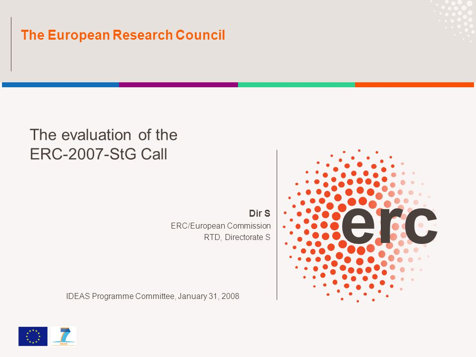 Dir S ERC/European Commission RTD, Directorate S The European Research Council The evaluation of the ERC-2007-StG Call IDEAS Programme Committee, January 31, 2008